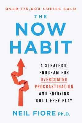 The Now Habit: A Strategic Program for Overcoming Procrastination and Enjoying Guilt-Free Play - Fiore, Neil