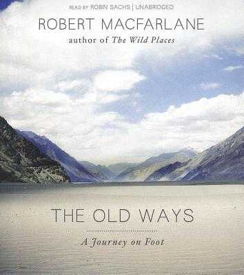 The Old Ways: A Journey on Foot - MacFarlane, Robert, and Sachs, Robin (Read by)