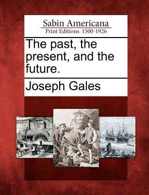 The Past, the Present, and the Future. - Gales, Joseph