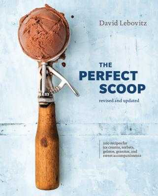 The Perfect Scoop, Revised and Updated: 200 Recipes for Ice Creams, Sorbets, Gelatos, Granitas, and Sweet Accompaniments [A Cookbook] - Lebovitz, David
