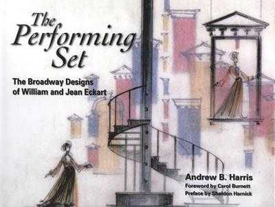 The Performing Set: The Broadway Designs of William and Jean Eckart - Harris, Andrew B, and Burnett, Carol (Foreword by), and Harnick, Sheldon (Preface by)