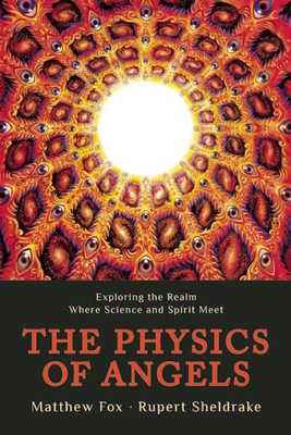 The Physics of Angels: Exploring the Realm Where Science and Spirit Meet - Sheldrake, Rupert, Ph.D., and Fox, Matthew