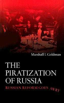 The Piratization of Russia: Russian Reform Goes Awry - Goldman, Marshall I