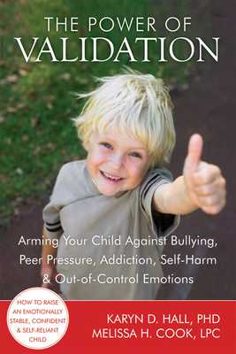 The Power of Validation: Arming Your Child Against Bullying, Peer Pressure, Addiction, Self-Harm & Out-Of-Control Emotions - Hall, Karyn D, PhD, and Cook, Melissa, Lpc, and Manning, Shari Y, PhD (Foreword by)