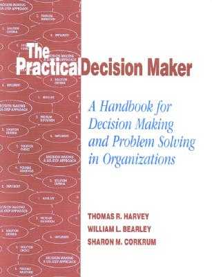 The Practical Decision Maker: A Handbook for Decision Making and Problem Solving in Organizations - Harvey, Thomas, and Bearley, William L, and Corkrum, Sharon M
