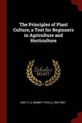The Principles of Plant Culture; A Text for Beginners in Agriculture and Horticulture - Goff, E S (Emmett Stull) 1852-1902 (Creator)