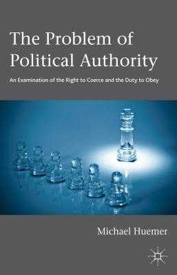 The Problem of Political Authority: An Examination of the Right to Coerce and the Duty to Obey - Huemer, Michael