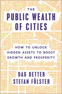 The Public Wealth of Cities: How to Unlock Hidden Assets to Boost Growth and Prosperity - Detter, Dag, and Folster, Stefan