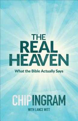 The Real Heaven: What the Bible Actually Says - Ingram, Chip, and Witt, Lance