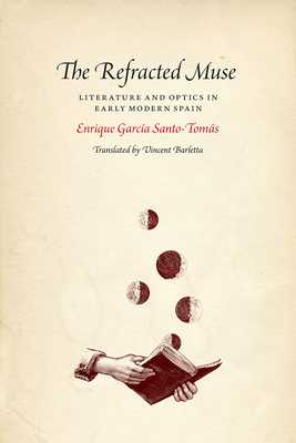 The Refracted Muse: Literature and Optics in Early Modern Spain - Santo-Tomas, Enrique Garcia