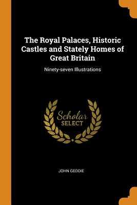 The Royal Palaces, Historic Castles and Stately Homes of Great Britain: Ninety-Seven Illustrations - Geddie, John