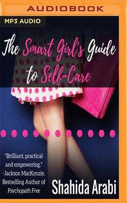 The Smart Girl's Guide to Self-Care: A Savvy Guide to Help Young Women Flourish, Thrive and Conquer - Arabi, Shahida, and McKay, Julie (Read by)