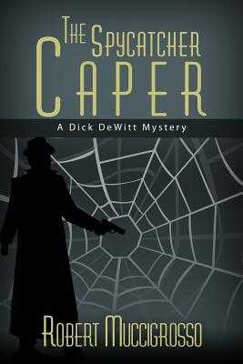 The Spycatcher Caper: A Dick DeWitt Mystery - Muccigrosso, Robert