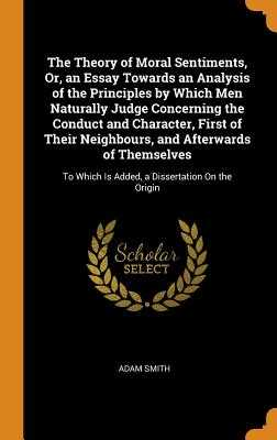 The Theory of Moral Sentiments, Or, an Essay Towards an Analysis of the Principles by Which Men Naturally Judge Concerning the Conduct and Character, First of Their Neighbours, and Afterwards of Themselves: To Which Is Added, a Dissertation On the Origin - Smith, Adam