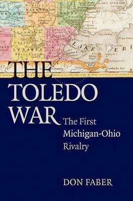 The Toledo War: The First Michigan-Ohio Rivalry - Faber, Don