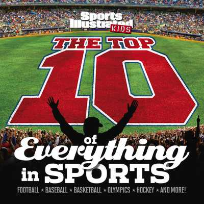 The Top 10 of Everything in Sports - The Editors of Sports Illustrated Kids