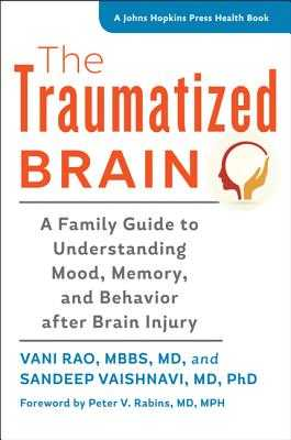 The Traumatized Brain: A Family Guide to Understanding Mood, Memory, and Behavior after Brain Injury - Rao, Vani, and Vaishnavi, Sandeep, and Rabins, Peter V. (Foreword by)