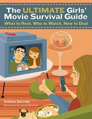 The Ultimate Girls' Movie Survival Guide: What to Rent, Who to Watch, How to Deal - Sarvady, Andrea