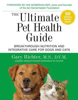The Ultimate Pet Health Guide: Breakthrough Nutrition and Integrative Care for Dogs and Cats - Richter, Gary, MS, DVM
