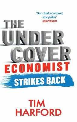 The Undercover Economist Strikes Back: How to Run or Ruin an Economy - Harford, Tim