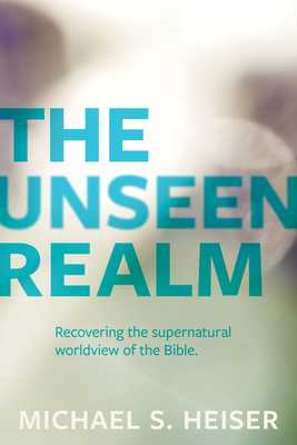 The Unseen Realm: Recovering the Supernatural Worldview of the Bible - Heiser, Michael S