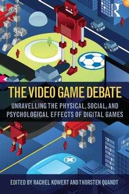 The Video Game Debate: Unravelling the Physical, Social, and Psychological Effects of Video Games - Kowert, Rachel (Editor), and Quandt, Thorsten (Editor)