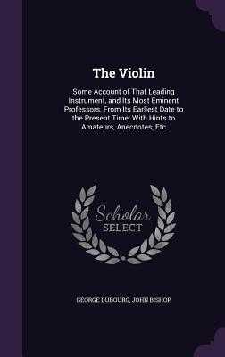 The Violin: Some Account of That Leading Instrument, and Its Most Eminent Professors, from Its Earliest Date to the Present Time; With Hints to Amateurs, Anecdotes, Etc - Dubourg, George, and Bishop, John