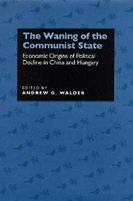 The Waning of the Communist State: Economic Origins of Political Decline in China and Hungary - Walder, Andrew G. (Editor)