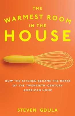 The Warmest Room in the House: How the Kitchen Became the Heart of the Twentieth-Century American Home - Gdula, Steven