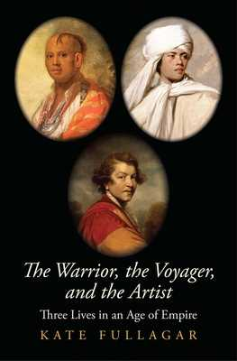 The Warrior, the Voyager, and the Artist: Three Lives in an Age of Empire - Fullagar, Kate