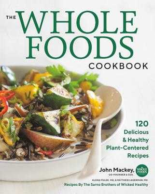 The Whole Foods Cookbook: 120 Delicious and Healthy Plant-Centered Recipes - Mackey, John, and Pulde, Alona, and Lederman, Matthew