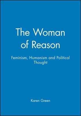 The Woman of Reason: Feminism, Humanism and Political Thought - Green, Karen