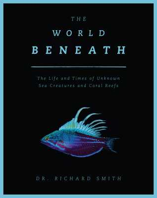 The World Beneath: The Life and Times of Unknown Sea Creatures and Coral Reefs - Smith, Richard, Dr.