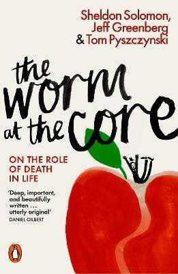 The Worm at the Core: On the Role of Death in Life - Solomon, Sheldon, and Greenberg, Jeff, and Pyszczynski, Tom