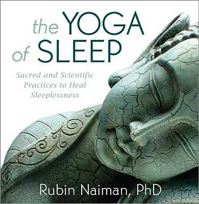 The Yoga of Sleep: Sacred and Scientific Practices to Heal Sleeplessness - Naiman, Rubin