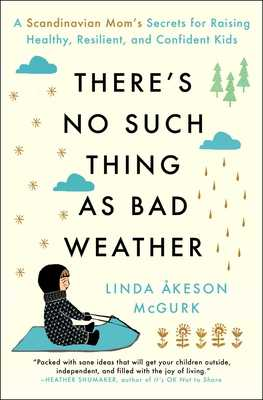 There's No Such Thing as Bad Weather: A Scandinavian Mom's Secrets for Raising Healthy, Resilient, and Confident Kids (from Friluftsliv to Hygge) - McGurk, Linda Akeson
