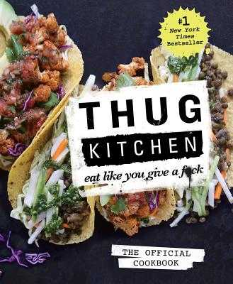 Thug Kitchen: The Official Cookbook: Eat Like You Give a F*ck - Thug Kitchen