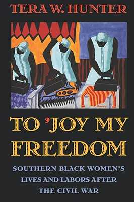 To 'joy My Freedom: Southern Black Women's Lives and Labors After the Civil War - Hunter, Tera W