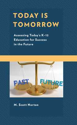 Today Is Tomorrow: Assessing Today's K-12 Education for Success in the Future - Norton, M Scott