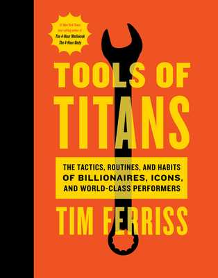 Tools of Titans: The Tactics, Routines, and Habits of Billionaires, Icons, and World-Class Performers - Ferriss, Timothy, and Schwarzenegger, Arnold (Foreword by)