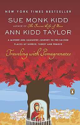 Traveling with Pomegranates: A Mother and Daughter Journey to the Sacred Places of Greece, Turkey, and France - Kidd, Sue Monk, and Taylor, Ann Kidd