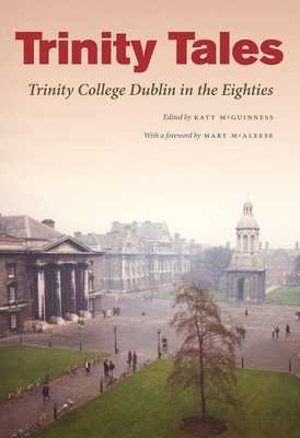 Trinity Tales: Trinity College Dublin in the Eighties - McGuinness, Katy (Editor)