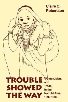 Trouble Showed the Way: Women, Men, and Trade in the Nairobi Area, 1890 - 1990 - Robertson, Claire Cone