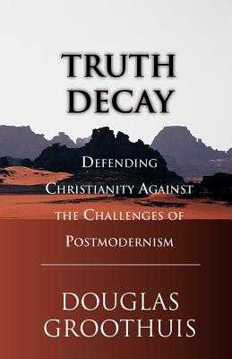 Truth Decay: Defending Christianity Against the Challenges of Postmodernism - Groothuis, Douglas
