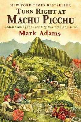 Turn Right at Machu Picchu: Rediscovering the Lost City One Step at a Time - Adams, Mark