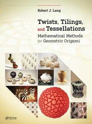 Twists, Tilings, and Tessellations: Mathematical Methods for Geometric Origami - Lang, Robert J.