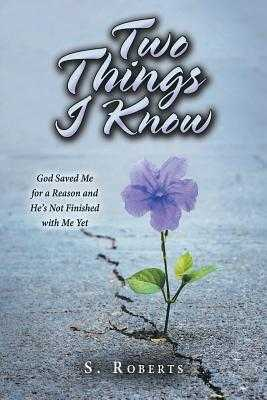 Two Things I Know: God Saved Me for a Reason and He's Not Finished with Me Yet - Roberts, S