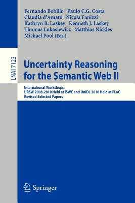 Uncertainty Reasoning for the Semantic Web II: International Workshops Ursw 2008-2010 Held at Iswc and Unidl 2010 Held at Floc, Revised Selected Papers - Bobillo, Fernando (Editor), and Costa, Paulo Cesar G (Editor), and D'Amato, Claudia (Editor)