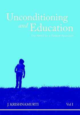 Unconditioning and Education Volume 1: The Need for a Radical Approach - Krishnamurti, J