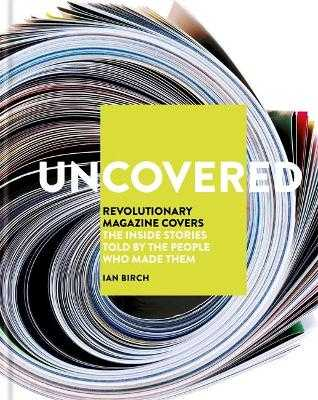 Uncovered: Revolutionary Magazine Covers - The inside stories told by the people who made them - Birch, Ian